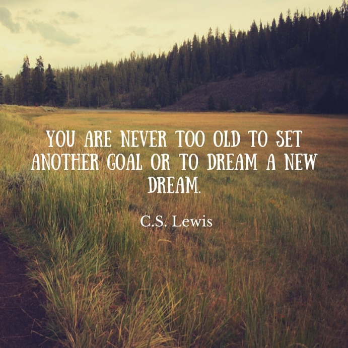 You are never too old to set another goal or to dream a new dream.C. S. Lewis