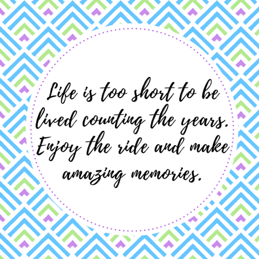 life-is-too-short-to-belived-counting-the-years-enjoy-the-ride-and-makeamazing-memories